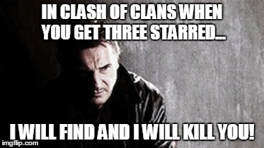 I Will Find You And Kill You | IN CLASH OF CLANS WHEN YOU GET THREE STARRED... I WILL FIND AND I WILL KILL YOU! | image tagged in memes,i will find you and kill you | made w/ Imgflip meme maker