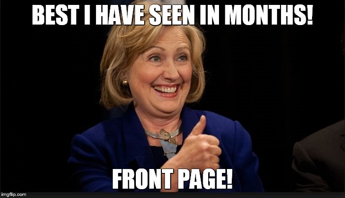 clinton | BEST I HAVE SEEN IN MONTHS! FRONT PAGE! | image tagged in clinton | made w/ Imgflip meme maker