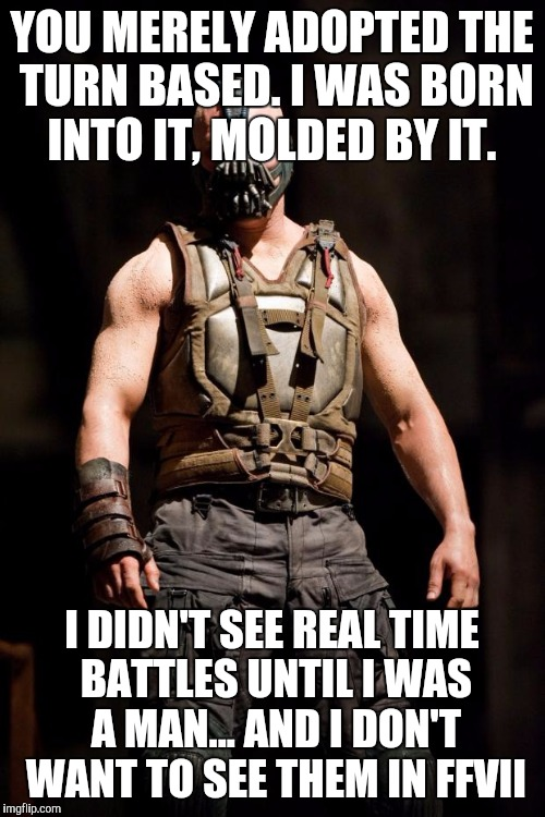 Bane meme | YOU MERELY ADOPTED THE TURN BASED. I WAS BORN INTO IT, MOLDED BY IT. I DIDN'T SEE REAL TIME BATTLES UNTIL I WAS A MAN... AND I DON'T WANT TO | image tagged in bane meme | made w/ Imgflip meme maker