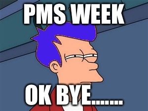 Blue Futurama Fry | PMS WEEK OK BYE....... | image tagged in memes,blue futurama fry | made w/ Imgflip meme maker