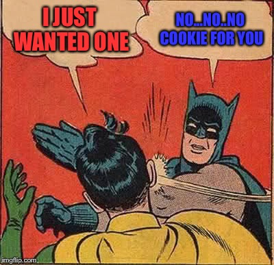 Batman Slapping Robin | I JUST WANTED ONE NO...NO..NO COOKIE FOR YOU | image tagged in memes,batman slapping robin | made w/ Imgflip meme maker