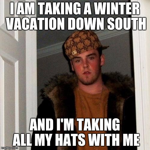 Scumbag Steve Meme | I AM TAKING A WINTER VACATION DOWN SOUTH AND I'M TAKING ALL MY HATS WITH ME | image tagged in memes,scumbag steve | made w/ Imgflip meme maker