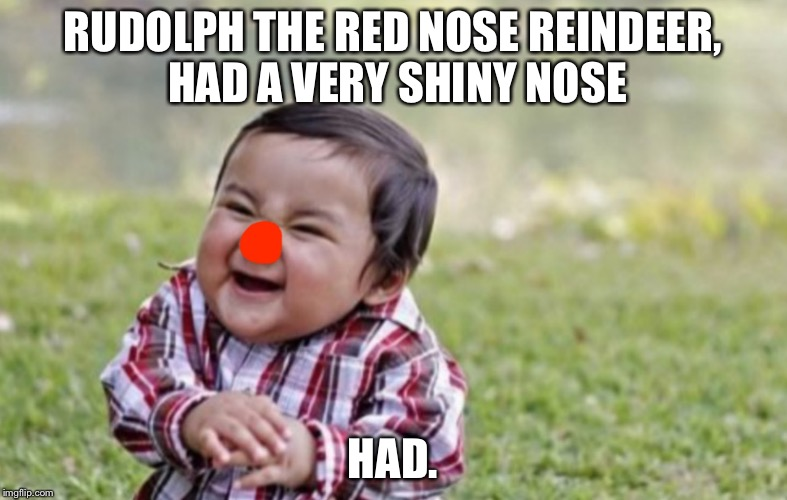 RUDOLPH THE RED NOSE REINDEER, HAD A VERY SHINY NOSE HAD. | image tagged in rudolph | made w/ Imgflip meme maker