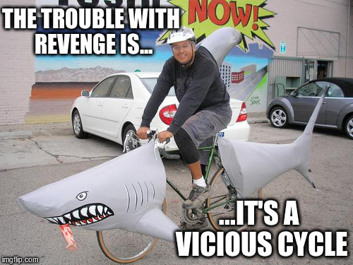 You know what the trouble is with revenge? | THE TROUBLE WITH REVENGE IS... ...IT'S A VICIOUS CYCLE | image tagged in shark,bike,revenge,memes | made w/ Imgflip meme maker