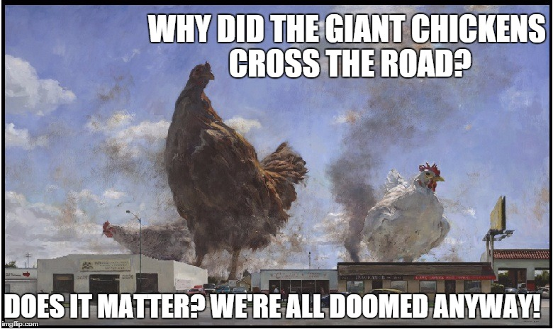 The Chickens Fighting Back | WHY DID THE GIANT CHICKENS CROSS THE ROAD? DOES IT MATTER? WE'RE ALL DOOMED ANYWAY! | image tagged in memes,giant chickens | made w/ Imgflip meme maker