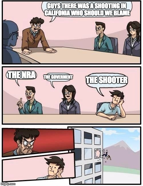 Boardroom Meeting Suggestion | GUYS THERE WAS A SHOOTING IN CALIFONIA WHO SHOULD WE BLAME THE NRA THE GOVERMENT THE SHOOTER | image tagged in memes,boardroom meeting suggestion | made w/ Imgflip meme maker