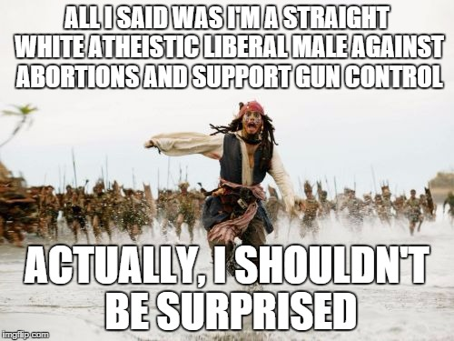 Jack Sparrow Being Chased Meme | ALL I SAID WAS I'M A STRAIGHT WHITE ATHEISTIC LIBERAL MALE AGAINST ABORTIONS AND SUPPORT GUN CONTROL ACTUALLY, I SHOULDN'T BE SURPRISED | image tagged in memes,jack sparrow being chased | made w/ Imgflip meme maker