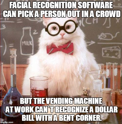 Science Cat | FACIAL RECOGNITION SOFTWARE CAN PICK A PERSON OUT IN A CROWD BUT THE VENDING MACHINE AT WORK CAN`T RECOGNIZE A DOLLAR BILL WITH A BENT CORNE | image tagged in science cat | made w/ Imgflip meme maker