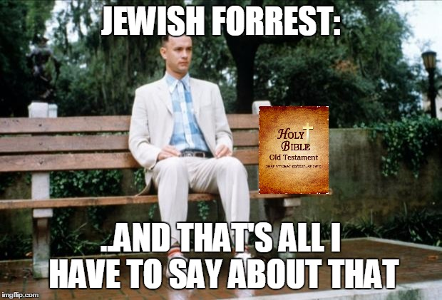 Forrest Gump | JEWISH FORREST: ..AND THAT'S ALL I HAVE TO SAY ABOUT THAT | image tagged in forrest gump | made w/ Imgflip meme maker