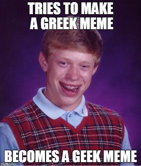 Bad Luck Brian Meme | TRIES TO MAKE A GREEK MEME BECOMES A GEEK MEME | image tagged in memes,bad luck brian | made w/ Imgflip meme maker