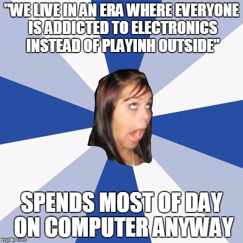 "Annoying Facebook Girl | ""WE LIVE IN AN ERA WHERE EVERYONE IS ADDICTED TO ELECTRONICS INSTEAD OF PLAYINH OUTSIDE"" SPENDS MOST OF DAY ON COMPUTER ANYWAY 