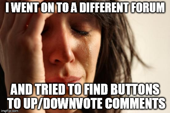 YOU MUST BE JUDGED | I WENT ON TO A DIFFERENT FORUM AND TRIED TO FIND BUTTONS TO UP/DOWNVOTE COMMENTS | image tagged in memes,first world problems,steam,community,talking | made w/ Imgflip meme maker