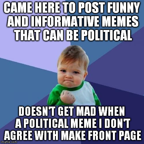 Success Kid Meme | CAME HERE TO POST FUNNY AND INFORMATIVE MEMES THAT CAN BE POLITICAL DOESN'T GET MAD WHEN A POLITICAL MEME I DON'T AGREE WITH MAKE FRONT PAGE | image tagged in memes,success kid | made w/ Imgflip meme maker