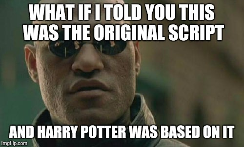 Matrix Morpheus Meme | WHAT IF I TOLD YOU THIS WAS THE ORIGINAL SCRIPT AND HARRY POTTER WAS BASED ON IT | image tagged in memes,matrix morpheus | made w/ Imgflip meme maker