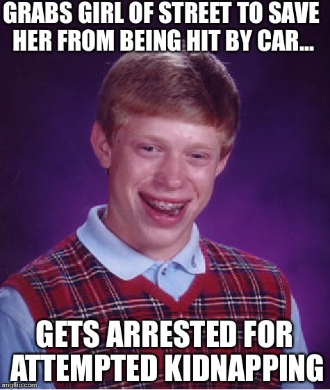 Bad Luck Brian Meme | GRABS GIRL OF STREET TO SAVE HER FROM BEING HIT BY CAR... GETS ARRESTED FOR ATTEMPTED KIDNAPPING | image tagged in memes,bad luck brian | made w/ Imgflip meme maker