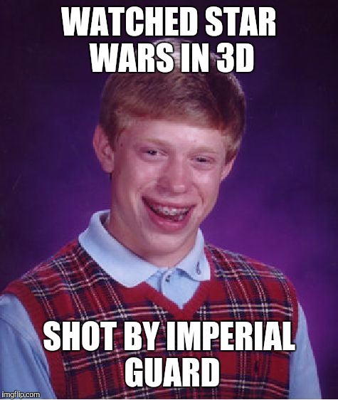 Bad Luck Brian Meme | WATCHED STAR WARS IN 3D SHOT BY IMPERIAL GUARD | image tagged in memes,bad luck brian | made w/ Imgflip meme maker