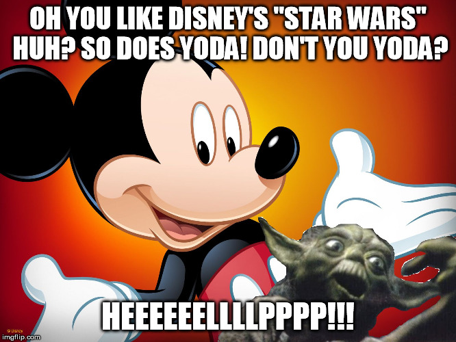 "MickeyBangingYoda | OH YOU LIKE DISNEY'S ""STAR WARS"" HUH? SO DOES YODA! DON'T YOU YODA? HEEEEEELLLLPPPP!!! 