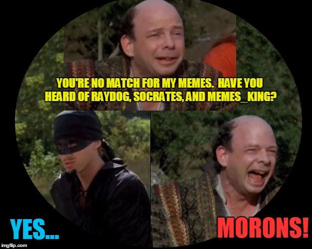 Last words from the meme maker Vizzini | YOU'RE NO MATCH FOR MY MEMES.  HAVE YOU HEARD OF RAYDOG, SOCRATES, AND MEMES_KING? YES... MORONS! | image tagged in vizzini from princess bride,memes | made w/ Imgflip meme maker