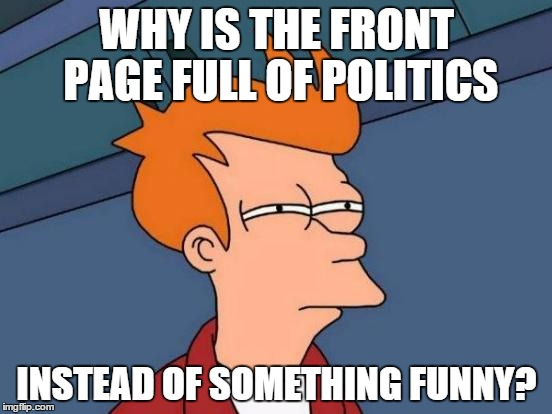 Futurama Fry Meme | WHY IS THE FRONT PAGE FULL OF POLITICS INSTEAD OF SOMETHING FUNNY? | image tagged in memes,futurama fry | made w/ Imgflip meme maker