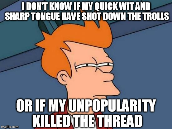 Me, on forums | I DON'T KNOW IF MY QUICK WIT AND SHARP TONGUE HAVE SHOT DOWN THE TROLLS OR IF MY UNPOPULARITY KILLED THE THREAD | image tagged in memes,futurama fry,forum,thread,abandoned,murder | made w/ Imgflip meme maker
