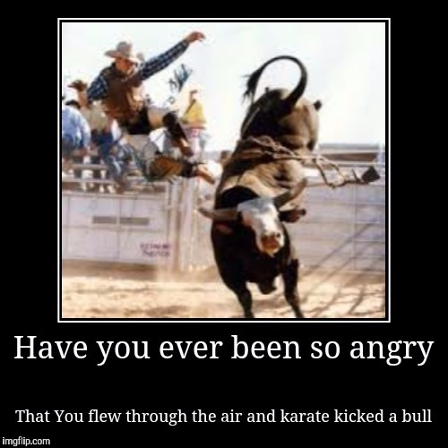 So much anger | . | image tagged in bull,meme,funny memes,cowboy,devotional | made w/ Imgflip meme maker