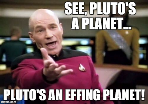 Picard Wtf | SEE, PLUTO'S A PLANET... PLUTO'S AN EFFING PLANET! | image tagged in memes,picard wtf,science,pluto feels lonely,pluto,pluto meme | made w/ Imgflip meme maker