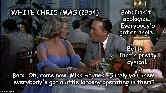 WHITE CHRISTMAS (1954)  | Bob: Don't apologize.  Everybody's got an angle. Betty:  That's pretty cynical. Bob:  Oh, come now, Miss Haynes.  Surely you knew everybody' | image tagged in bing crosby,rosemary clooney,larceny,white christmas | made w/ Imgflip meme maker