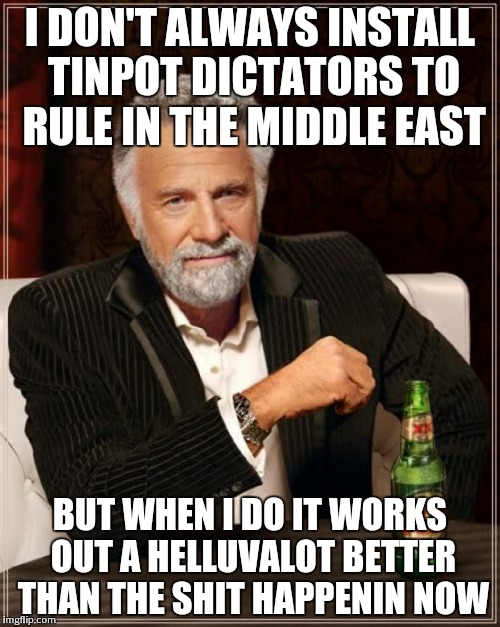 The Most Interesting Man In The World | I DON'T ALWAYS INSTALL TINPOT DICTATORS TO RULE IN THE MIDDLE EAST BUT WHEN I DO IT WORKS OUT A HELLUVALOT BETTER THAN THE SHIT HAPPENIN NOW | image tagged in memes,the most interesting man in the world | made w/ Imgflip meme maker