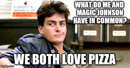 WHAT DO ME AND MAGIC JOHNSON HAVE IN COMMON? WE BOTH LOVE PIZZA | image tagged in memes,funny memes,charlie sheen | made w/ Imgflip meme maker