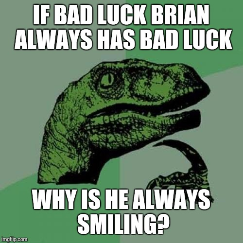 Philosoraptor Meme | IF BAD LUCK BRIAN ALWAYS HAS BAD LUCK WHY IS HE ALWAYS SMILING? | image tagged in memes,philosoraptor | made w/ Imgflip meme maker