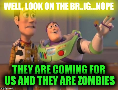 We are sooooooooooooooo dead | WELL, LOOK ON THE BR..IG...NOPE THEY ARE COMING FOR US AND THEY ARE ZOMBIES | image tagged in memes,zombies,toy story,x x everywhere | made w/ Imgflip meme maker