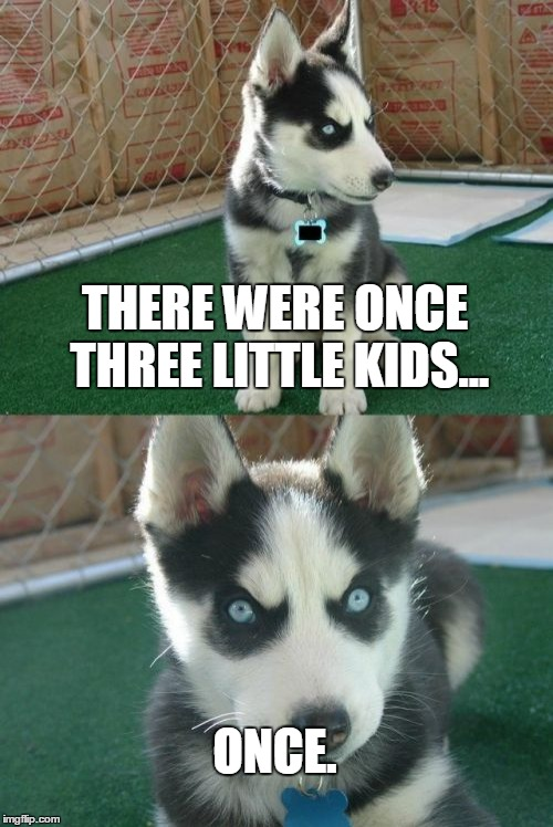 Insanity Puppy | THERE WERE ONCE THREE LITTLE KIDS... ONCE. | image tagged in memes,insanity puppy | made w/ Imgflip meme maker