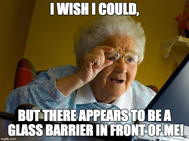 Grandma Finds The Internet Meme | I WISH I COULD, BUT THERE APPEARS TO BE A GLASS BARRIER IN FRONT OF ME! | image tagged in memes,grandma finds the internet | made w/ Imgflip meme maker