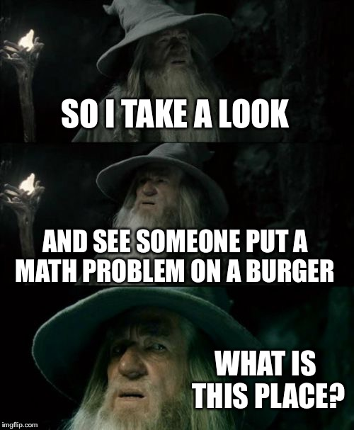 Confused Gandalf Meme | SO I TAKE A LOOK AND SEE SOMEONE PUT A MATH ...