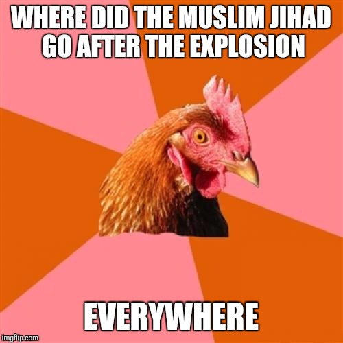 Why the chicken joke | WHERE DID THE MUSLIM JIHAD GO AFTER THE EXPLOSION EVERYWHERE | image tagged in funny memes,memes,explosion,chickens | made w/ Imgflip meme maker