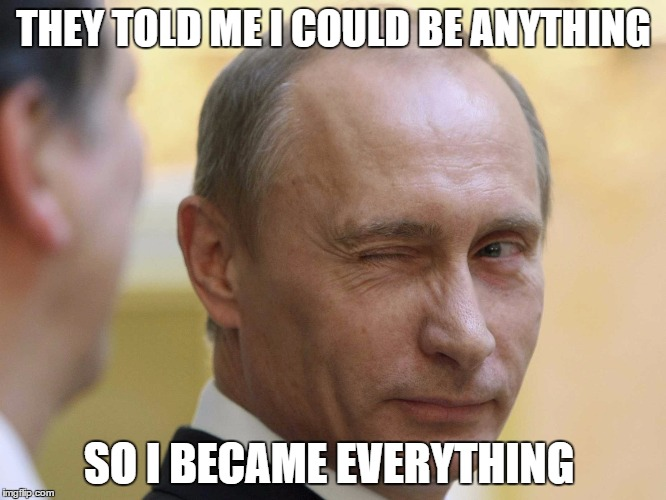 THEY TOLD ME I COULD BE ANYTHING SO I BECAME EVERYTHING | image tagged in vladimir putin,putin thats cute,putin | made w/ Imgflip meme maker
