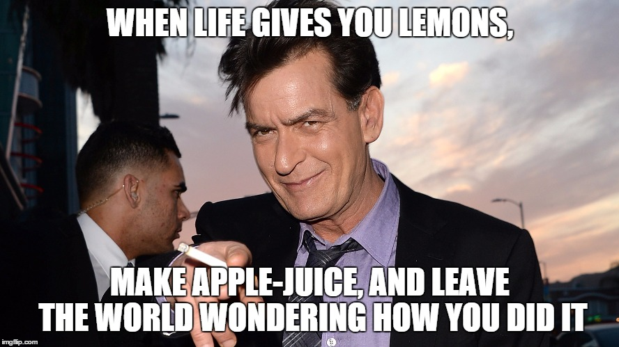 When life gives you lemons... | WHEN LIFE GIVES YOU LEMONS, MAKE APPLE-JUICE, AND LEAVE THE WORLD WONDERING HOW YOU DID IT | image tagged in charlie sheen,funny,life,lemons,smoke,meme | made w/ Imgflip meme maker