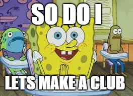 SO DO I LETS MAKE A CLUB | made w/ Imgflip meme maker