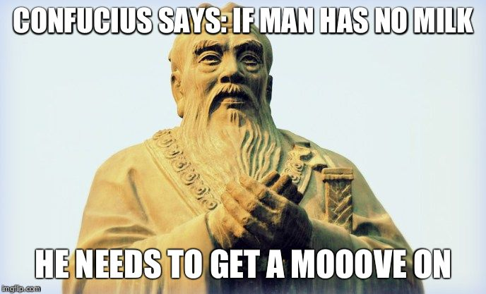 Confucius | CONFUCIUS SAYS: IF MAN HAS NO MILK HE NEEDS TO GET A MOOOVE ON | image tagged in confucius | made w/ Imgflip meme maker