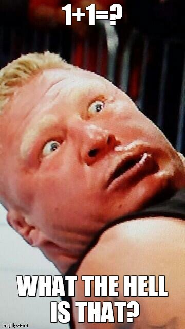 wwe brock lesnar | 1+1=? WHAT THE HELL IS THAT? | image tagged in wwe brock lesnar | made w/ Imgflip meme maker