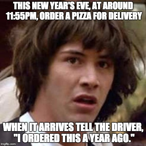"Conspiracy Keanu Meme | THIS NEW YEAR'S EVE, AT AROUND 11:55PM, ORDER A PIZZA FOR DELIVERY WHEN IT ARRIVES TELL THE DRIVER, ""I ORDERED THIS A YEAR AGO."" 