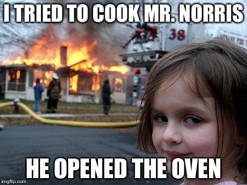 Disaster Girl Meme | I TRIED TO COOK MR. NORRIS HE OPENED THE OVEN | image tagged in memes,disaster girl | made w/ Imgflip meme maker