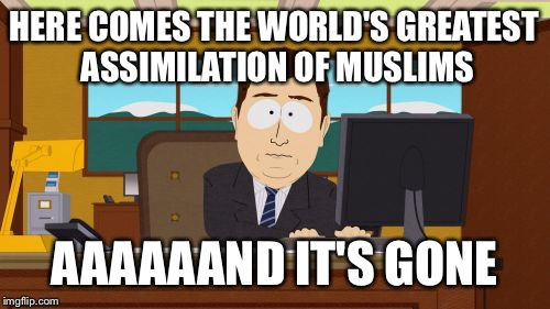 Aaaaand Its Gone Meme | HERE COMES THE WORLD'S GREATEST ASSIMILATION OF MUSLIMS AAAAAAND IT'S GONE | image tagged in memes,aaaaand its gone,AdviceAnimals | made w/ Imgflip meme maker