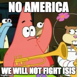 No Patrick | NO AMERICA WE WILL NOT FIGHT ISIS | image tagged in memes,no patrick | made w/ Imgflip meme maker