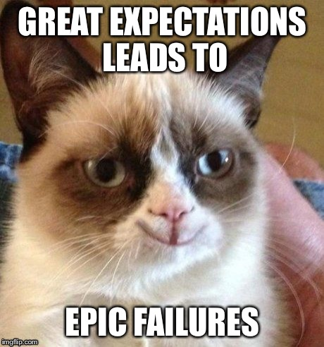 Grumpy smile | GREAT EXPECTATIONS LEADS TO EPIC FAILURES | image tagged in grumpy smile | made w/ Imgflip meme maker