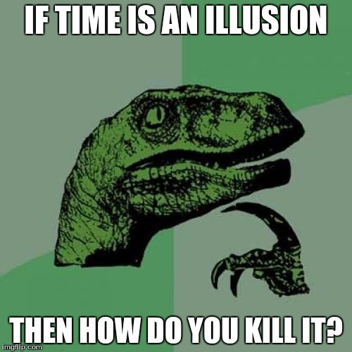 Philosoraptor | IF TIME IS AN ILLUSION THEN HOW DO YOU KILL IT? | image tagged in memes,philosoraptor | made w/ Imgflip meme maker
