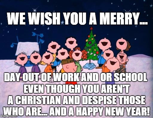 are you still smiling? | WE WISH YOU A MERRY... DAY OUT OF WORK AND OR SCHOOL EVEN THOUGH YOU AREN'T A CHRISTIAN AND DESPISE THOSE WHO ARE... AND A HAPPY NEW YEAR! | image tagged in charlie brown christmas,political correctness,hypocrisy,christmas,christian,memes | made w/ Imgflip meme maker