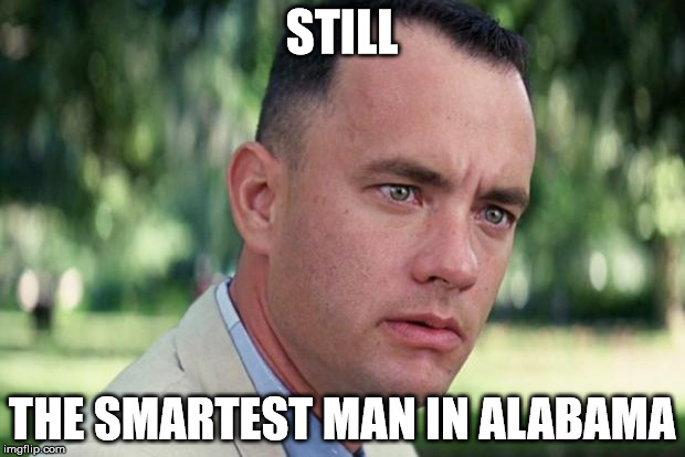 And Just Like That Meme | STILL THE SMARTEST MAN IN ALABAMA | image tagged in forrest gump,memes,alabama | made w/ Imgflip meme maker