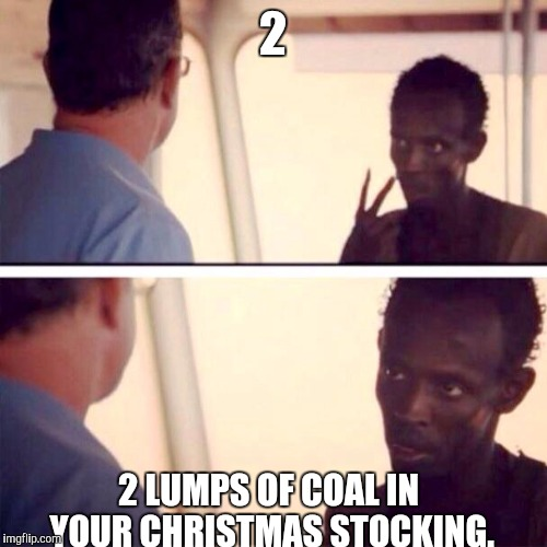 Captain Phillips - I'm The Captain Now | 2 2 LUMPS OF COAL IN YOUR CHRISTMAS STOCKING. | image tagged in memes,captain phillips - i'm the captain now | made w/ Imgflip meme maker