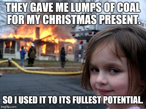 Disaster Girl Meme | THEY GAVE ME LUMPS OF COAL FOR MY CHRISTMAS PRESENT. SO I USED IT TO ITS FULLEST POTENTIAL. | image tagged in memes,disaster girl | made w/ Imgflip meme maker